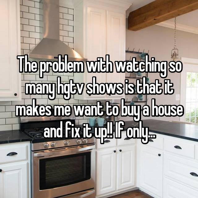 The problem with watching so many hgtv shows is that it makes me want to buy a house and fix it up!! If only...