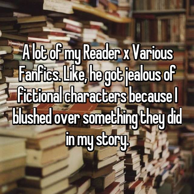 A lot of my Reader x Various Fanfics. Like, he got jealous of fictional characters because I blushed over something they did in my story.
