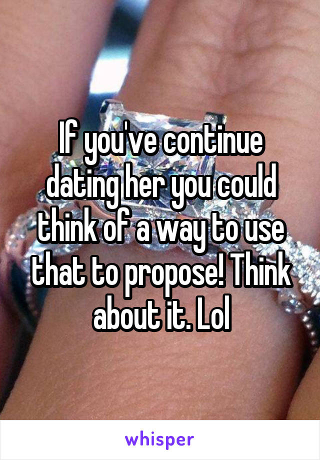 If you've continue dating her you could think of a way to use that to propose! Think about it. Lol