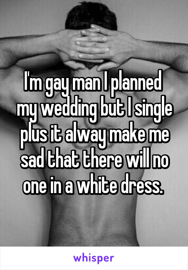 I'm gay man I planned  my wedding but I single plus it alway make me sad that there will no one in a white dress.