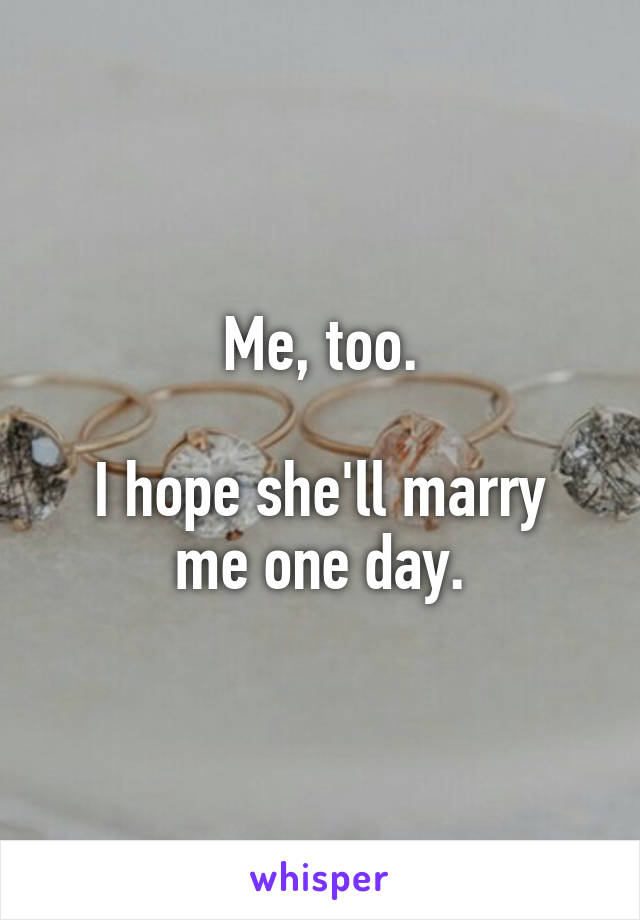 Me, too.  I hope she'll marry me one day.