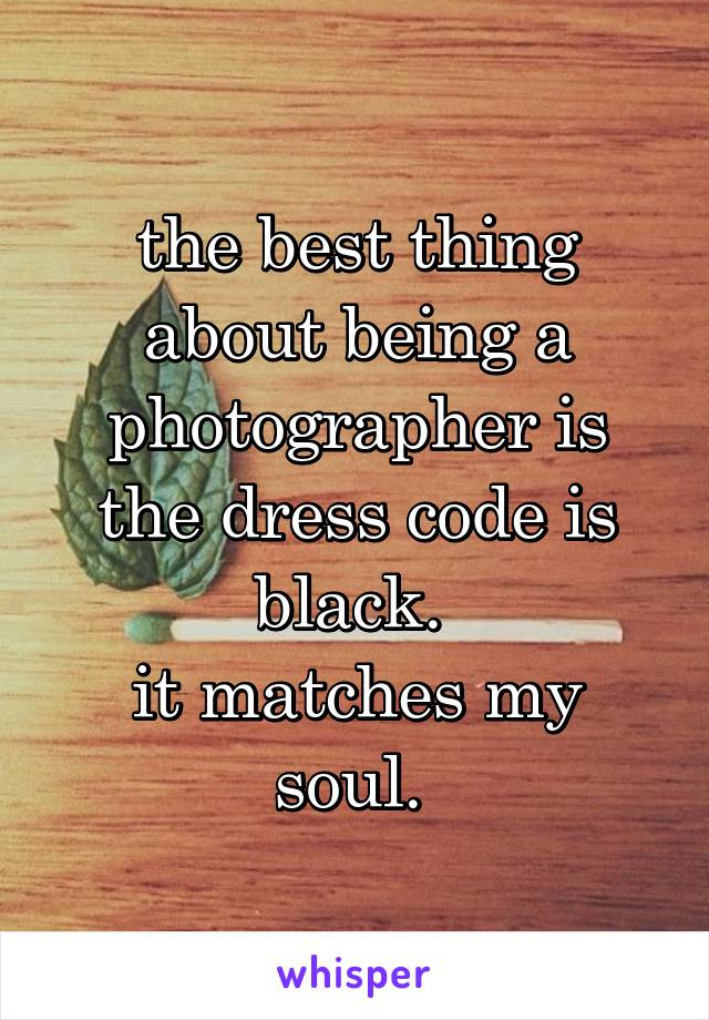 the best thing about being a photographer is the dress code is black.  it matches my soul.