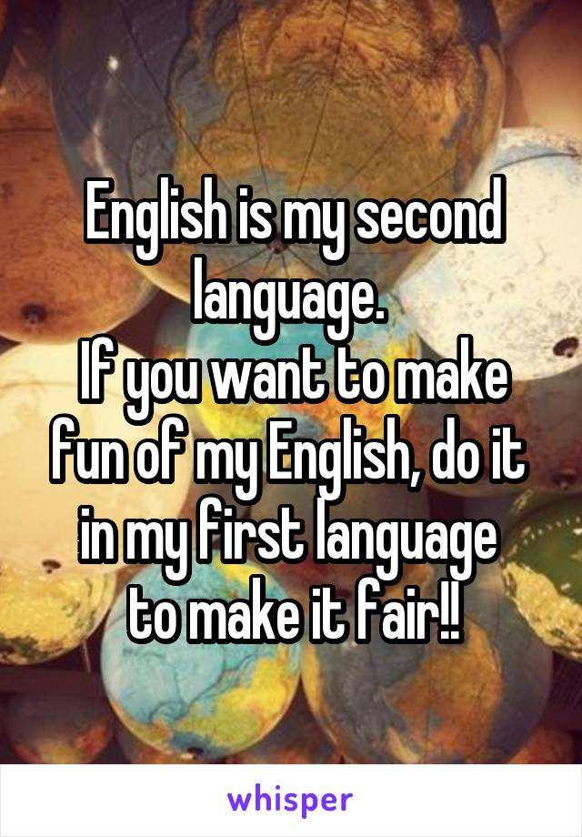 English is my second language.  If you want to make fun of my English, do it  in my first language  to make it fair!!