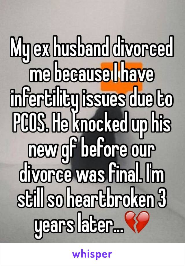 My ex husband divorced me because I have infertility issues due to PCOS. He knocked up his new gf before our divorce was final. I'm still so heartbroken 3 years later...💔