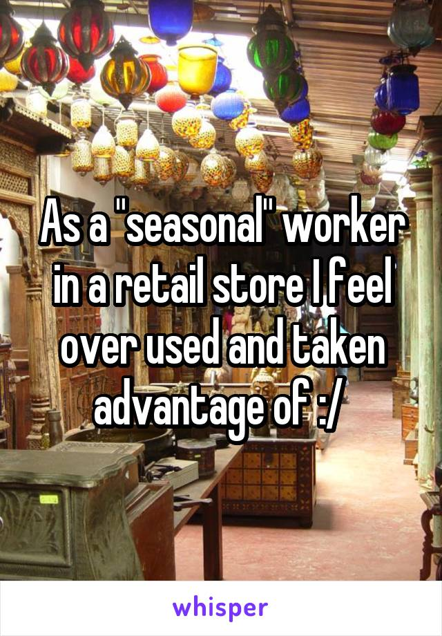 """As a """"seasonal"""" worker in a retail store I feel over used and taken advantage of :/"""