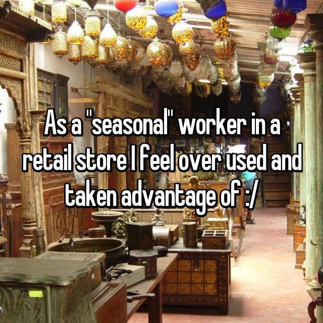 "As a ""seasonal"" worker in a retail store I feel over used and taken advantage of :/"