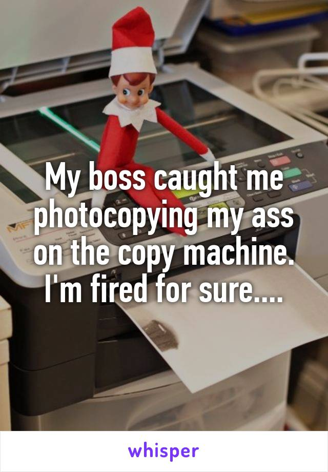 My boss caught me photocopying my ass on the copy machine. I'm fired for sure....