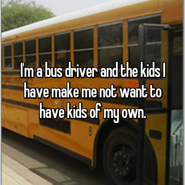 I'm a bus driver and the kids I have make me not want to have kids of my own.
