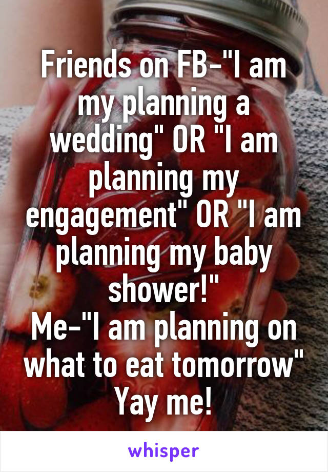 "Friends on FB-""I am my planning a wedding"" OR ""I am planning my engagement"" OR ""I am planning my baby shower!"" Me-""I am planning on what to eat tomorrow"" Yay me!"