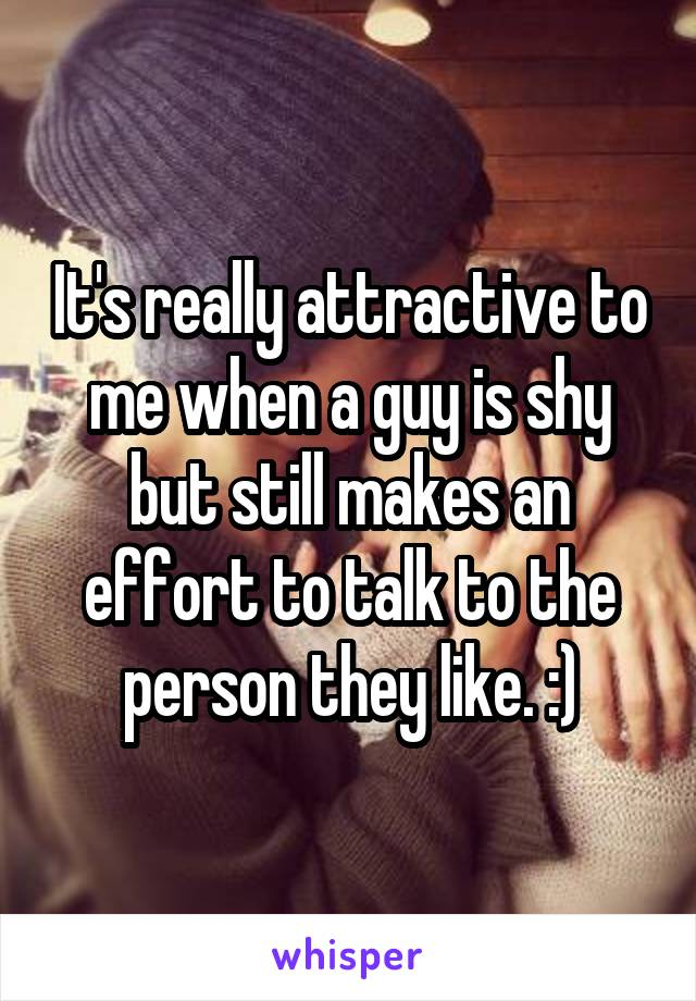 It's really attractive to me when a guy is shy but still makes an effort to talk to the person they like. :)