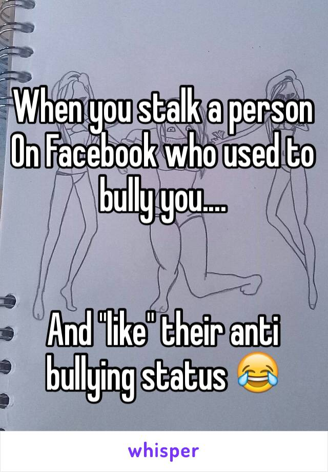 """When you stalk a person   On Facebook who used to bully you....   And """"like"""" their anti bullying status 😂"""
