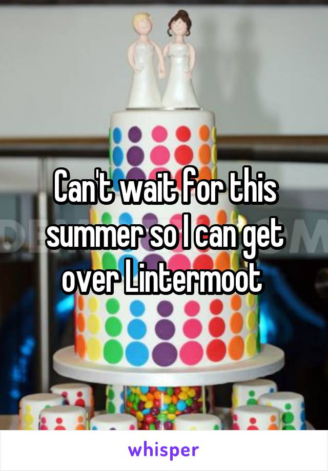 Can't wait for this summer so I can get over Lintermoot