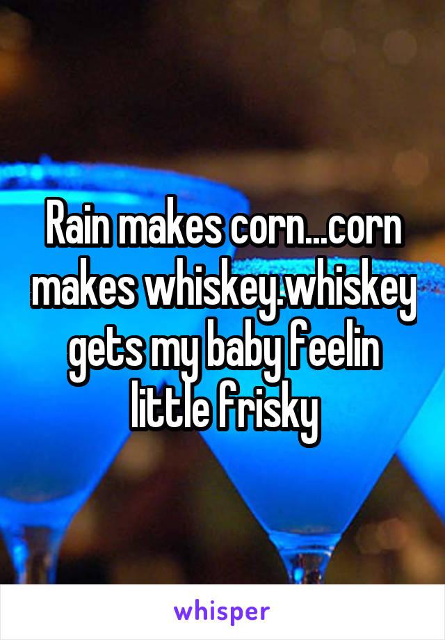 Rain makes corn...corn makes whiskey.whiskey gets my baby feelin little frisky