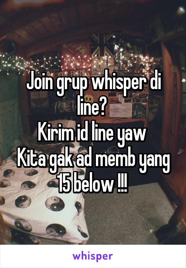 Join grup whisper di line?  Kirim id line yaw  Kita gak ad memb yang 15 below !!!