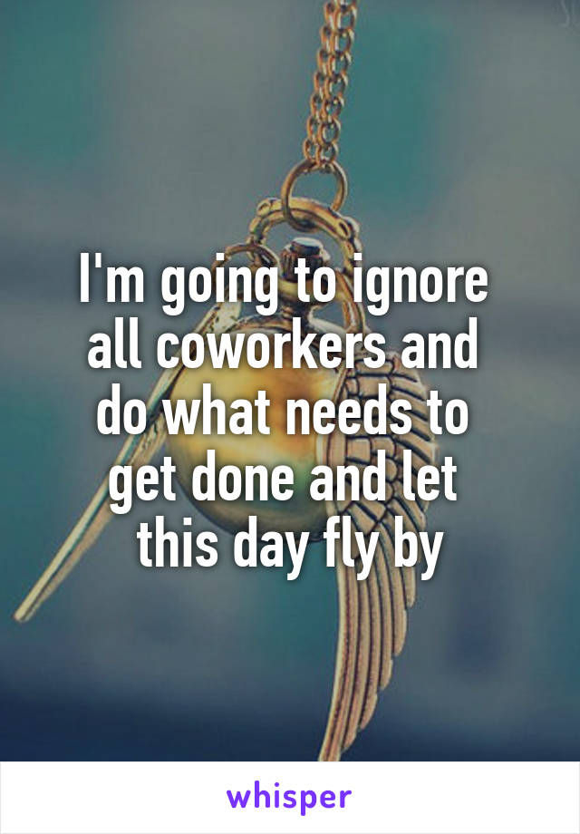 I'm going to ignore  all coworkers and  do what needs to  get done and let  this day fly by