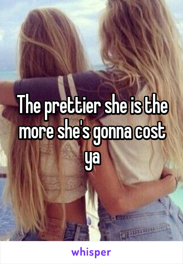The prettier she is the more she's gonna cost ya