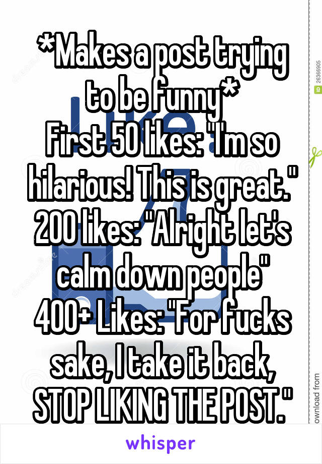 """*Makes a post trying to be funny* First 50 likes: """"I'm so hilarious! This is great."""" 200 likes: """"Alright let's calm down people"""" 400+ Likes: """"For fucks sake, I take it back, STOP LIKING THE POST."""""""