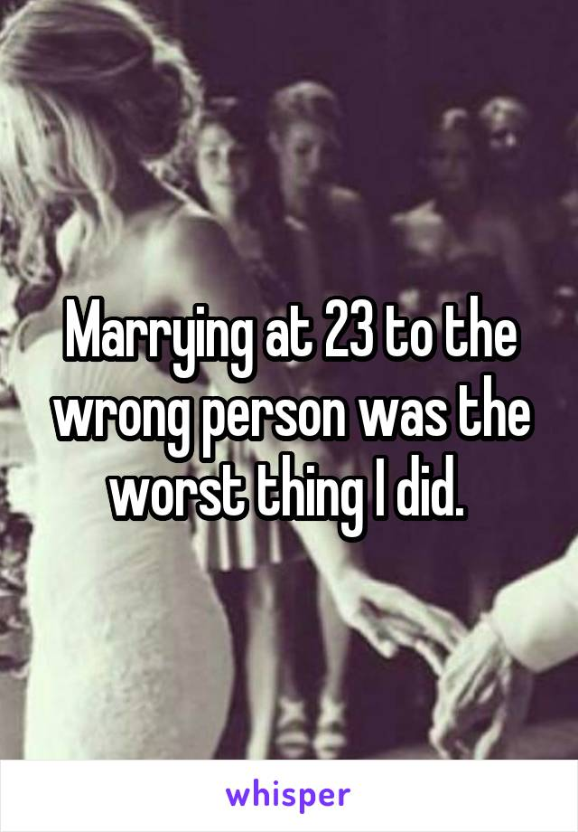 Marrying at 23 to the wrong person was the worst thing I did.