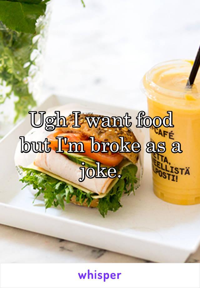 Ugh I want food but I'm broke as a joke.