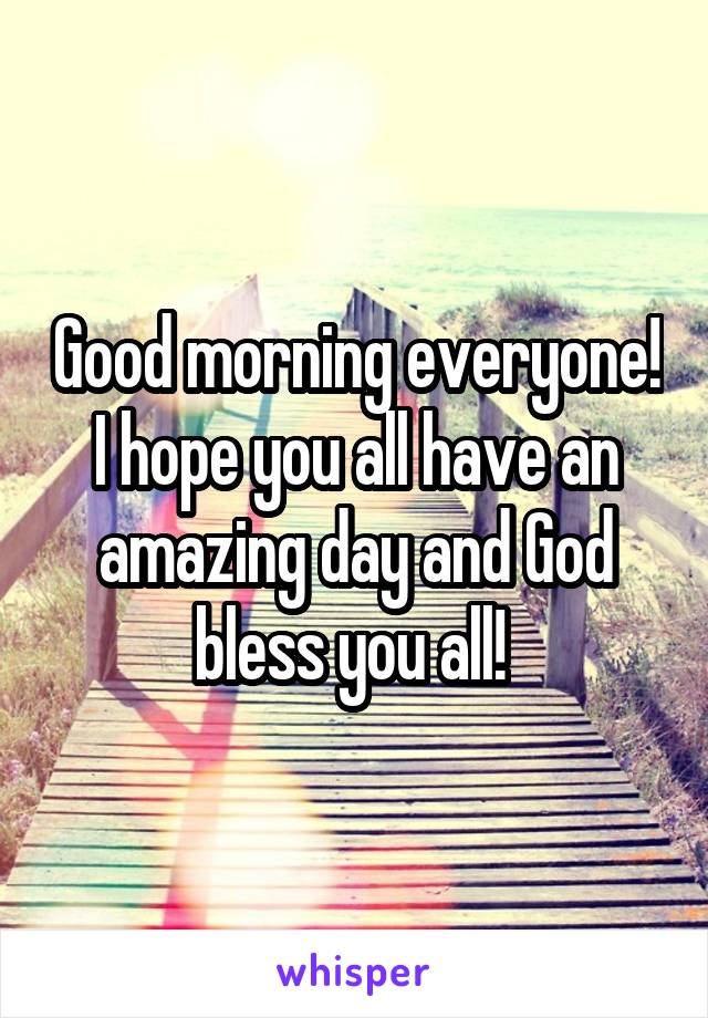 Good morning everyone! I hope you all have an amazing day and God bless you all!
