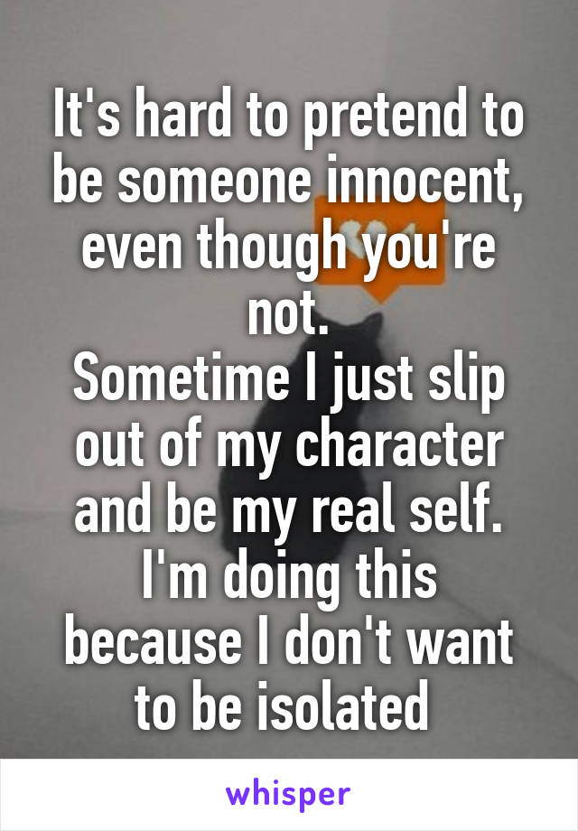 It's hard to pretend to be someone innocent, even though you're not. Sometime I just slip out of my character and be my real self. I'm doing this because I don't want to be isolated