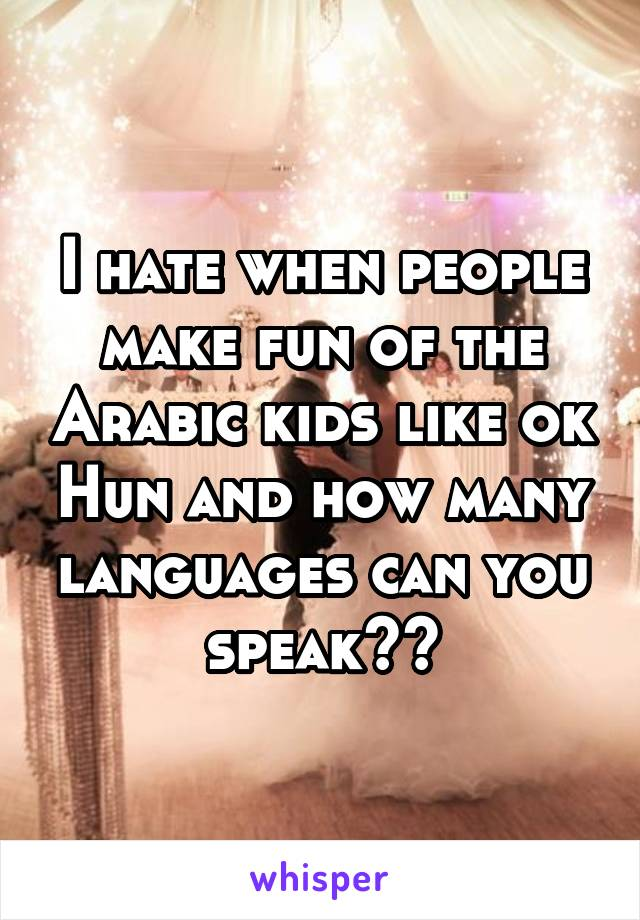 I hate when people make fun of the Arabic kids like ok Hun and how many languages can you speak??