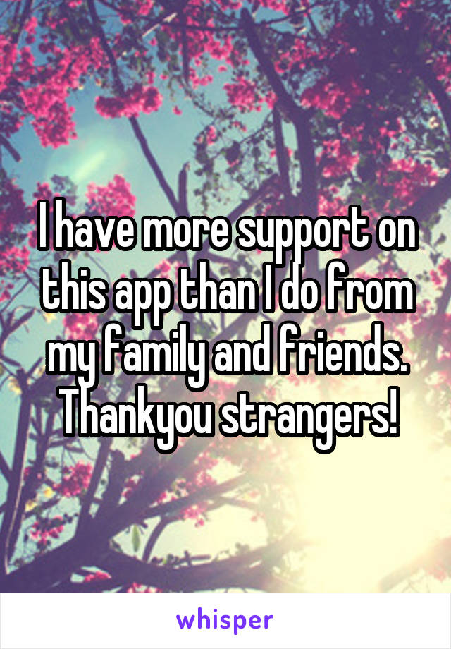 I have more support on this app than I do from my family and friends. Thankyou strangers!