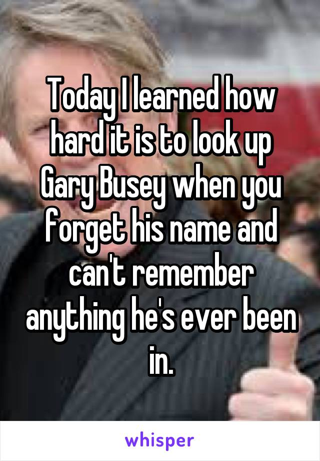 Today I learned how hard it is to look up Gary Busey when you forget his name and can't remember anything he's ever been in.