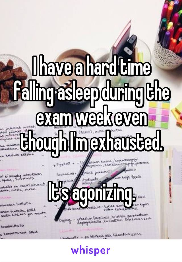 I have a hard time falling asleep during the exam week even though I'm exhausted.  It's agonizing.