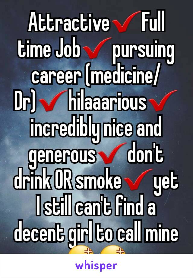 Attractive✔Full time Job✔pursuing career (medicine/Dr)✔hilaaarious✔ incredibly nice and generous✔don't drink OR smoke✔yet I still can't find a decent girl to call mine 😡😡