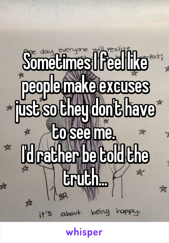 Sometimes I feel like people make excuses just so they don't have to see me.  I'd rather be told the truth...