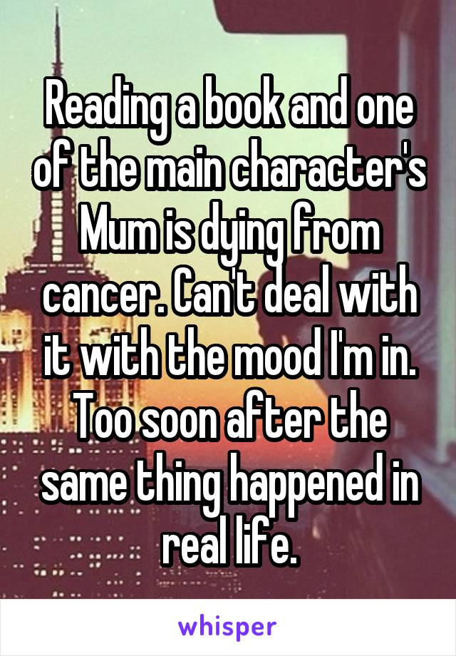 Reading a book and one of the main character's Mum is dying from cancer. Can't deal with it with the mood I'm in. Too soon after the same thing happened in real life.