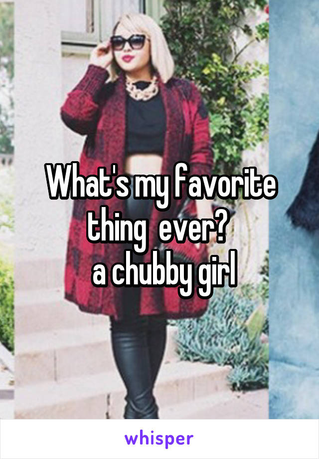 What's my favorite thing  ever?   a chubby girl