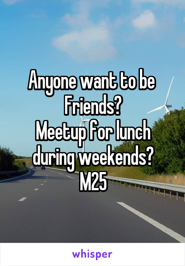 Anyone want to be  Friends? Meetup for lunch during weekends? M25