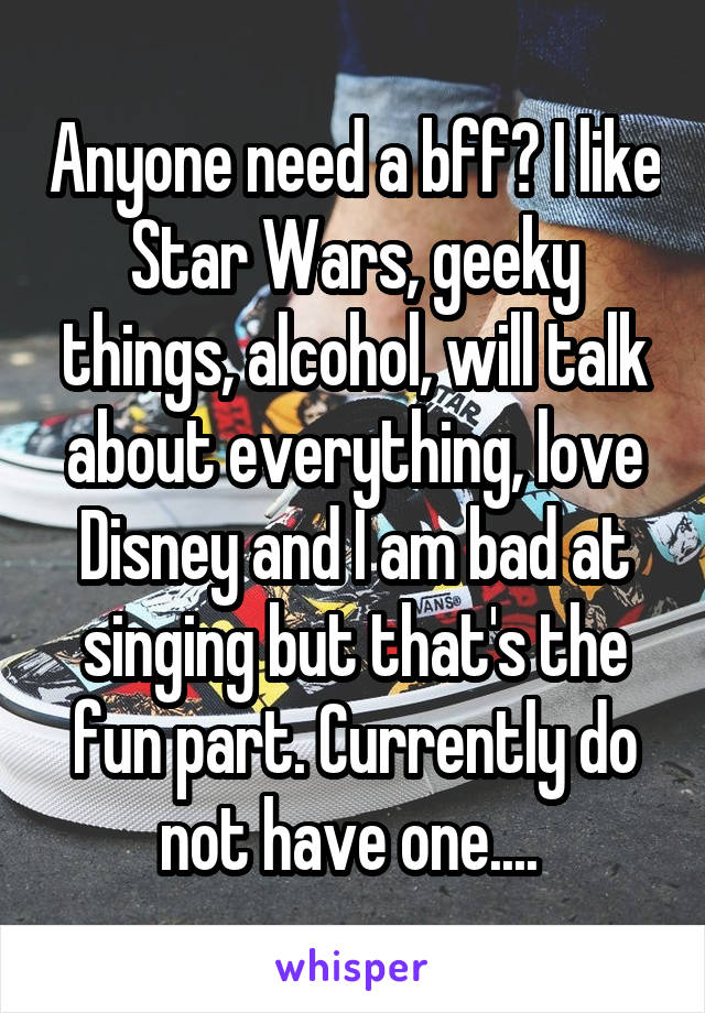 Anyone need a bff? I like Star Wars, geeky things, alcohol, will talk about everything, love Disney and I am bad at singing but that's the fun part. Currently do not have one....