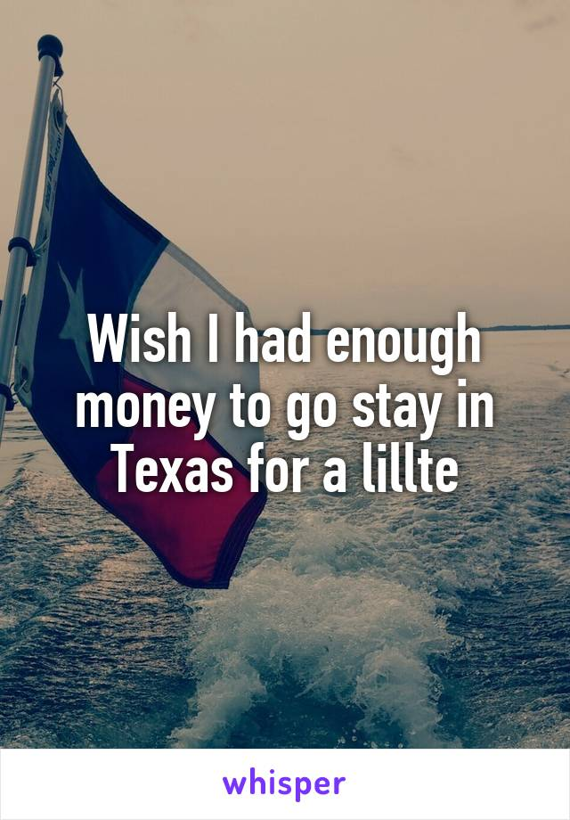 Wish I had enough money to go stay in Texas for a lillte