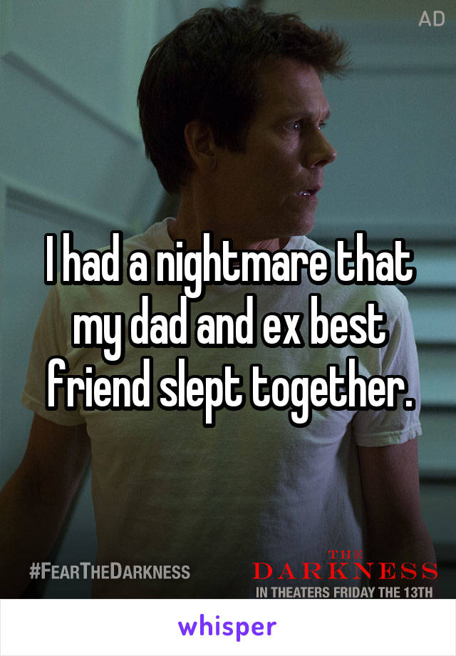 I had a nightmare that my dad and ex best friend slept together.