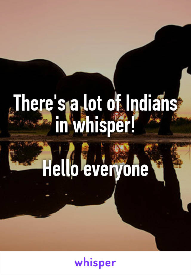 There's a lot of Indians in whisper!  Hello everyone