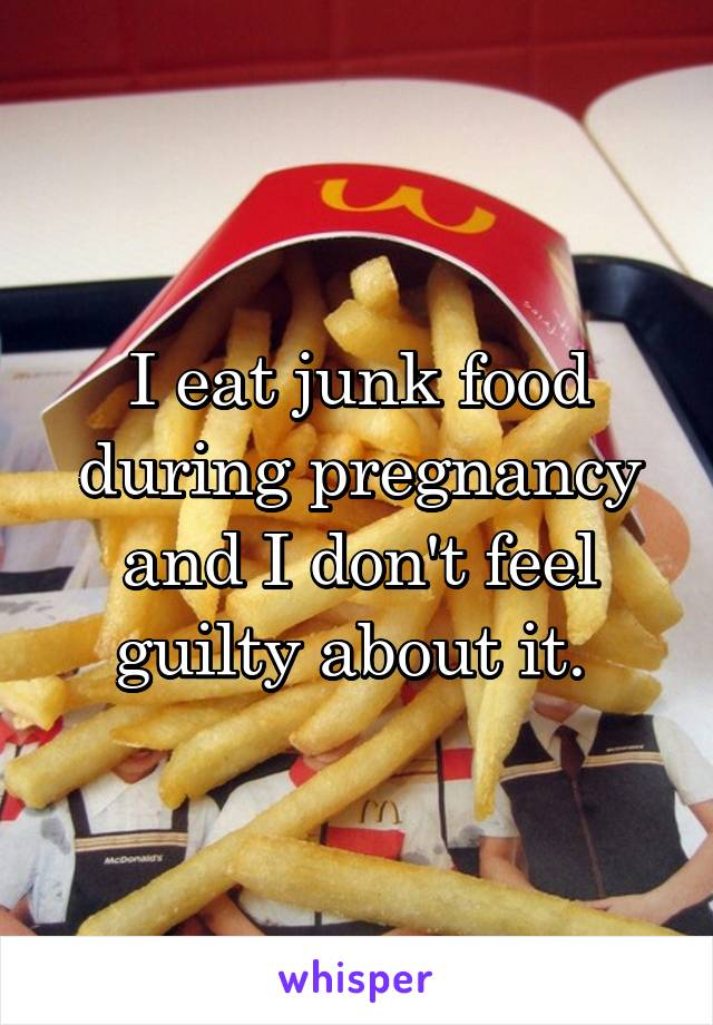 I eat junk food during pregnancy and I don't feel guilty about it.