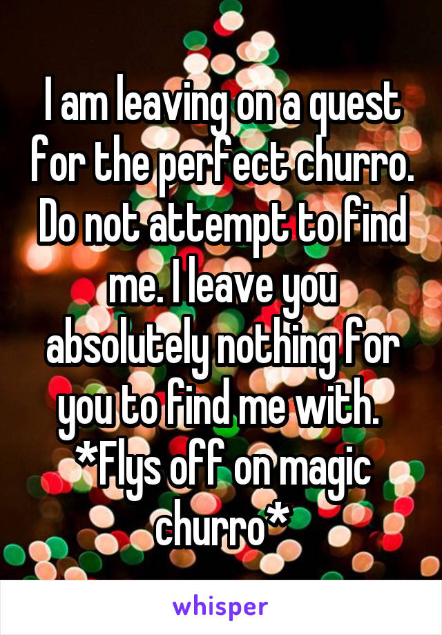 I am leaving on a quest for the perfect churro. Do not attempt to find me. I leave you absolutely nothing for you to find me with.  *Flys off on magic churro*
