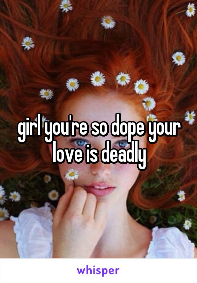 girl you're so dope your love is deadly