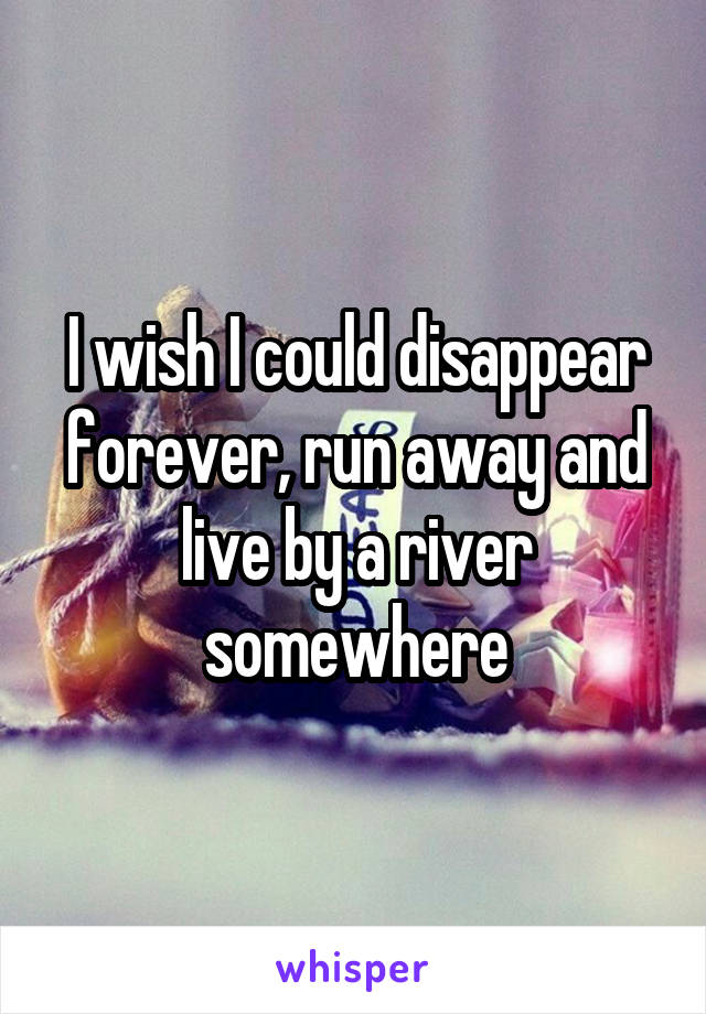 I wish I could disappear forever, run away and live by a river somewhere