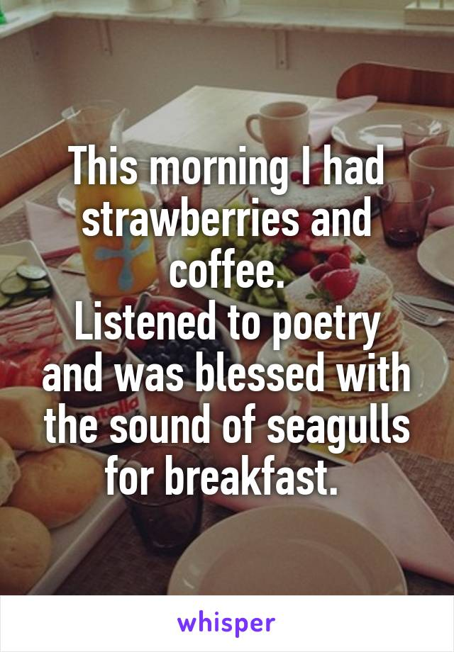 This morning I had strawberries and coffee. Listened to poetry and was blessed with the sound of seagulls for breakfast.