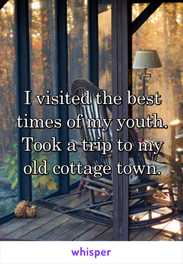 I visited the best times of my youth. Took a trip to my old cottage town.