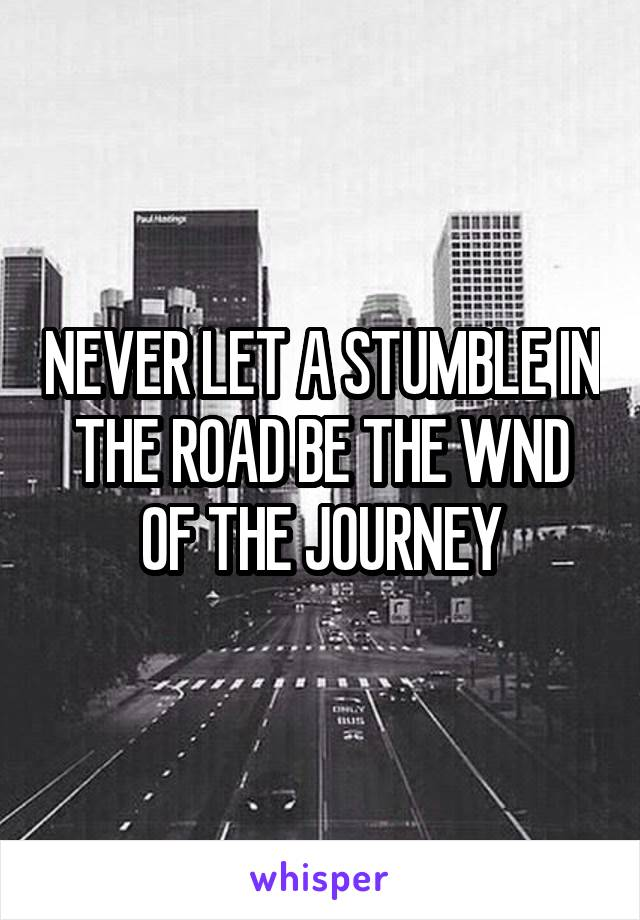 NEVER LET A STUMBLE IN THE ROAD BE THE WND OF THE JOURNEY
