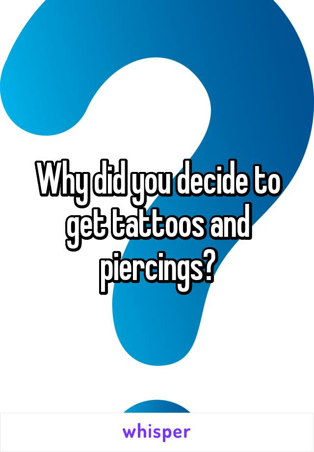 Why did you decide to get tattoos and piercings?