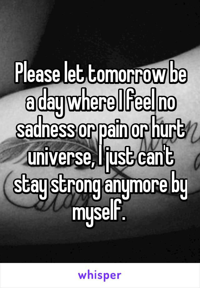 Please let tomorrow be a day where I feel no sadness or pain or hurt universe, I just can't stay strong anymore by myself.