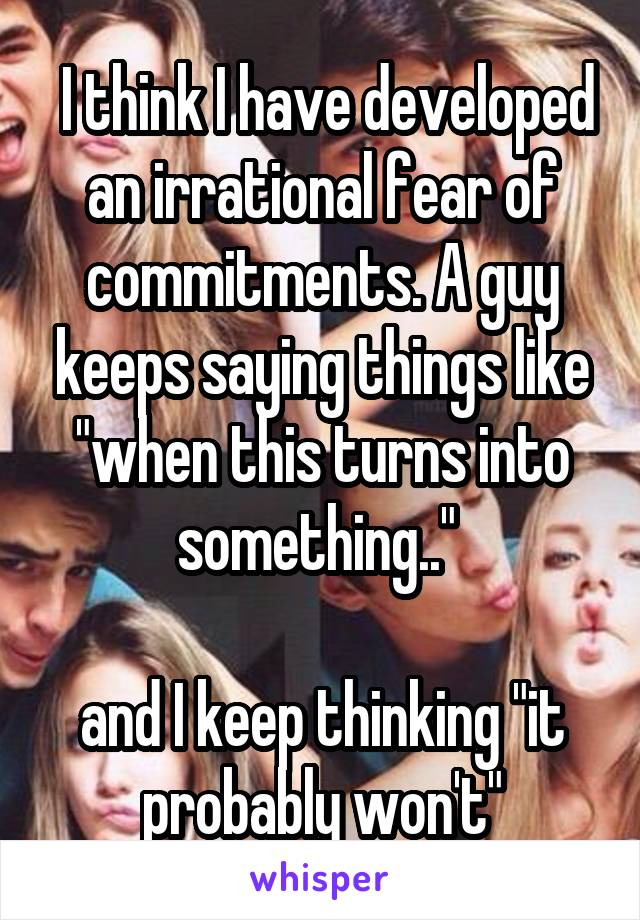 """I think I have developed an irrational fear of commitments. A guy keeps saying things like """"when this turns into something..""""   and I keep thinking """"it probably won't"""""""