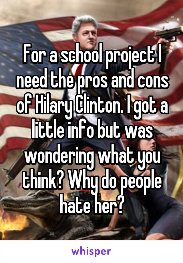 For a school project I need the pros and cons of Hilary Clinton. I got a little info but was wondering what you think? Why do people hate her?