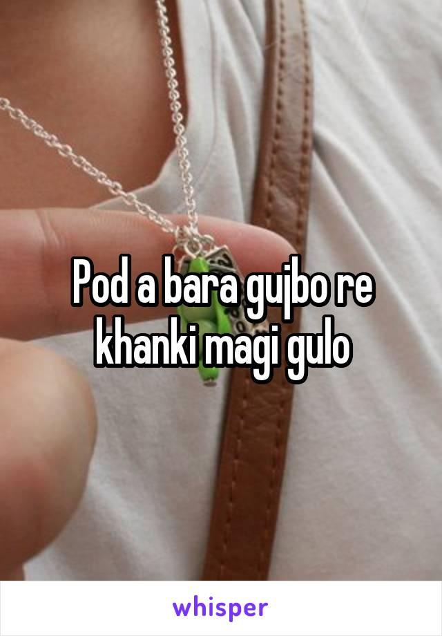 Pod a bara gujbo re khanki magi gulo